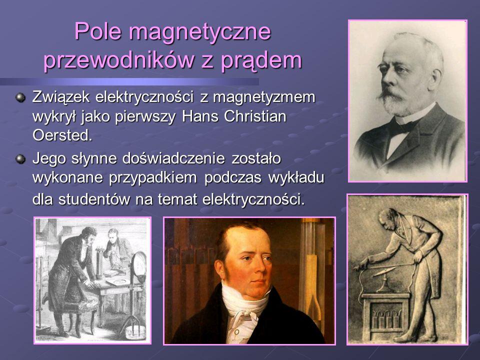 Pole magnetyczne przewodników z prądem Związek elektryczności z magnetyzmem wykrył jako pierwszy Hans Christian Oersted.