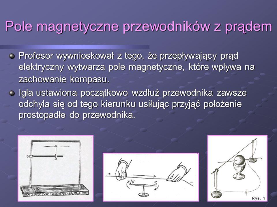 Pole magnetyczne przewodników z prądem Profesor wywnioskował z tego, że przepływający prąd elektryczny wytwarza pole magnetyczne, które wpływa na zachowanie kompasu.