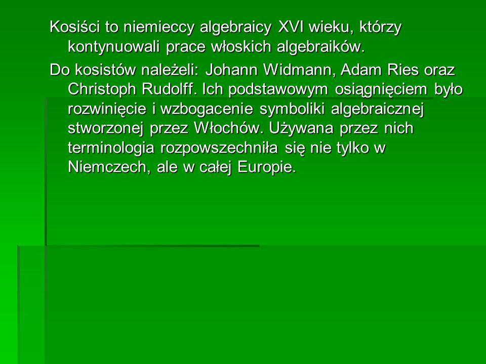 Kosiści to niemieccy algebraicy XVI wieku, którzy kontynuowali prace włoskich algebraików.