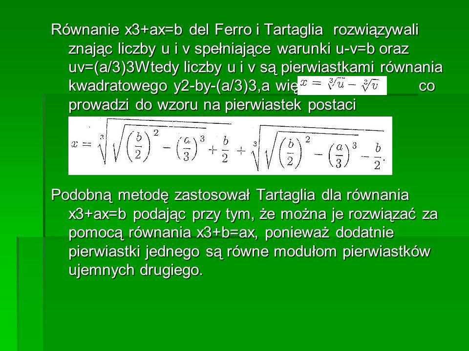Równanie x3+ax=b del Ferro i Tartaglia rozwiązywali znając liczby u i v spełniające warunki u-v=b oraz uv=(a/3)3Wtedy liczby u i v są pierwiastkami równania kwadratowego y2-by-(a/3)3,a więc co prowadzi do wzoru na pierwiastek postaci Podobną metodę zastosował Tartaglia dla równania x3+ax=b podając przy tym, że można je rozwiązać za pomocą równania x3+b=ax, ponieważ dodatnie pierwiastki jednego są równe modułom pierwiastków ujemnych drugiego.