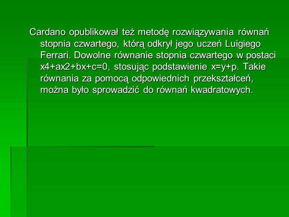 Cardano opublikował też metodę rozwiązywania równań stopnia czwartego, którą odkrył jego uczeń Luigiego Ferrari.