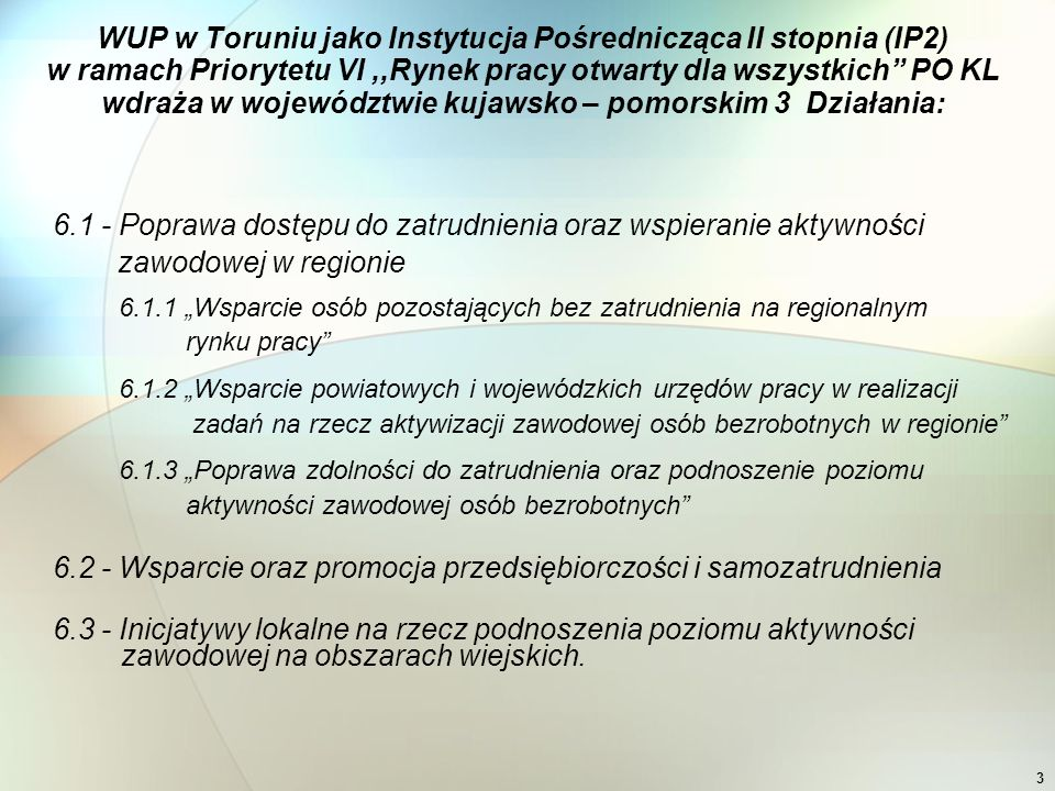 """3 WUP w Toruniu jako Instytucja Pośrednicząca II stopnia (IP2) w ramach Priorytetu VI,,Rynek pracy otwarty dla wszystkich PO KL wdraża w województwie kujawsko – pomorskim 3 Działania: 6.1 - Poprawa dostępu do zatrudnienia oraz wspieranie aktywności zawodowej w regionie 6.1.1 """"Wsparcie osób pozostających bez zatrudnienia na regionalnym rynku pracy 6.1.2 """"Wsparcie powiatowych i wojewódzkich urzędów pracy w realizacji zadań na rzecz aktywizacji zawodowej osób bezrobotnych w regionie 6.1.3 """"Poprawa zdolności do zatrudnienia oraz podnoszenie poziomu aktywności zawodowej osób bezrobotnych 6.2 - Wsparcie oraz promocja przedsiębiorczości i samozatrudnienia 6.3 - Inicjatywy lokalne na rzecz podnoszenia poziomu aktywności zawodowej na obszarach wiejskich."""