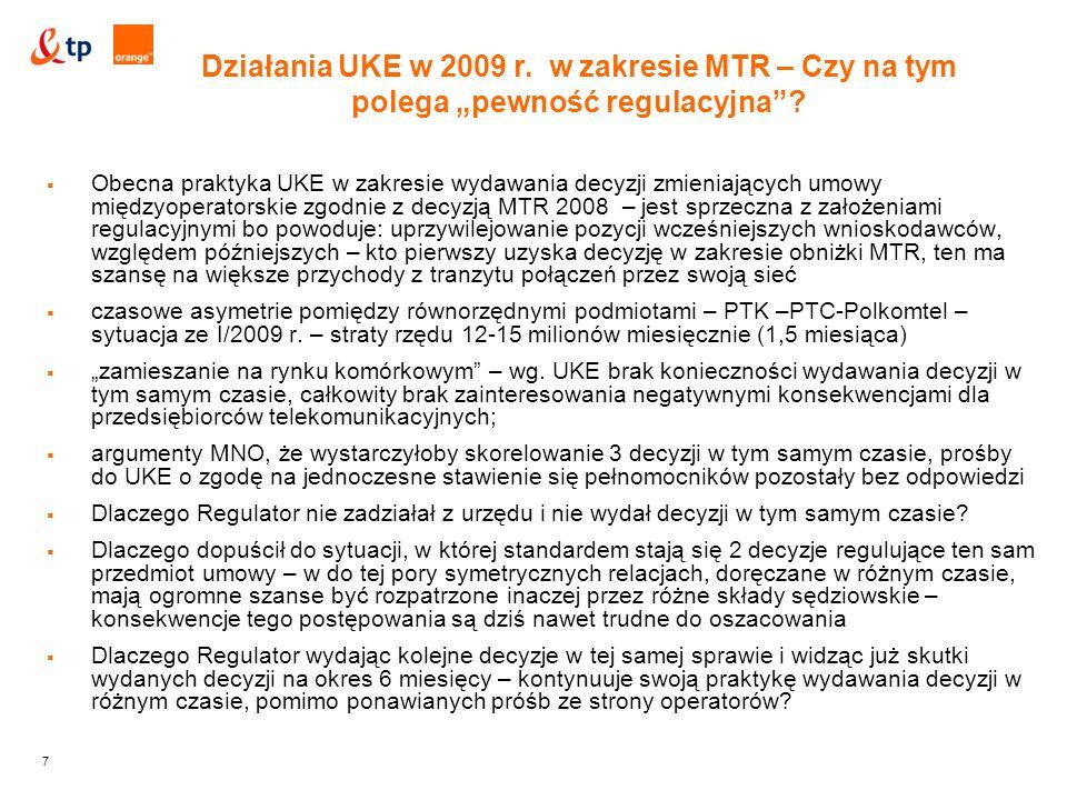 7  Obecna praktyka UKE w zakresie wydawania decyzji zmieniających umowy międzyoperatorskie zgodnie z decyzją MTR 2008 – jest sprzeczna z założeniami regulacyjnymi bo powoduje: uprzywilejowanie pozycji wcześniejszych wnioskodawców, względem późniejszych – kto pierwszy uzyska decyzję w zakresie obniżki MTR, ten ma szansę na większe przychody z tranzytu połączeń przez swoją sieć  czasowe asymetrie pomiędzy równorzędnymi podmiotami – PTK –PTC-Polkomtel – sytuacja ze I/2009 r.