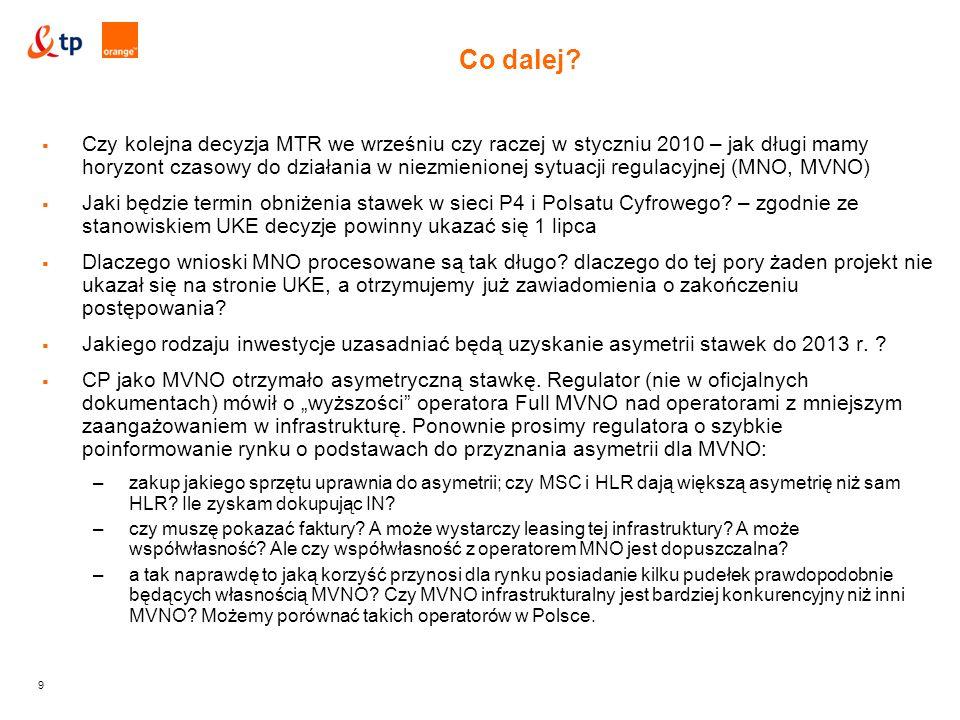 9  Czy kolejna decyzja MTR we wrześniu czy raczej w styczniu 2010 – jak długi mamy horyzont czasowy do działania w niezmienionej sytuacji regulacyjnej (MNO, MVNO)  Jaki będzie termin obniżenia stawek w sieci P4 i Polsatu Cyfrowego.
