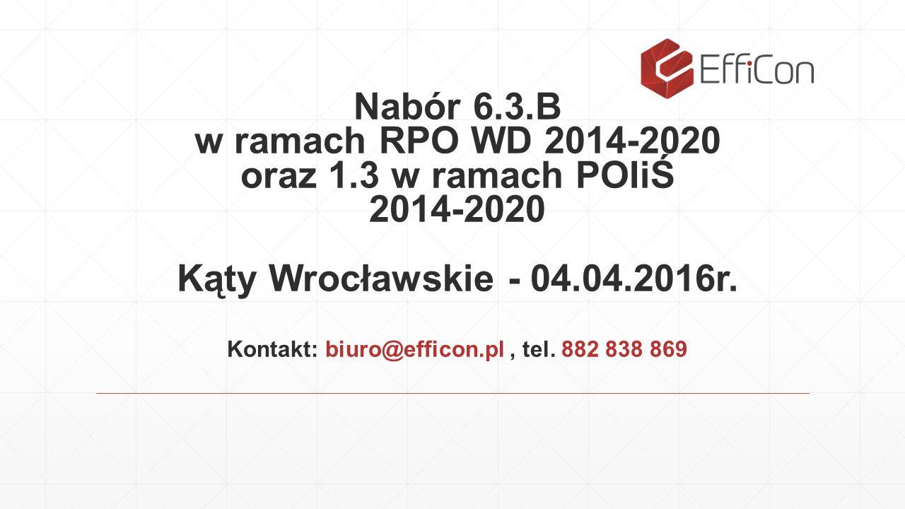 Nabór 6.3.B w ramach RPO WD 2014-2020 oraz 1.3 w ramach POIiŚ 2014-2020 Kąty Wrocławskie - 04.04.2016r. Kontakt: biuro@efficon.pl, tel. 882 838 869
