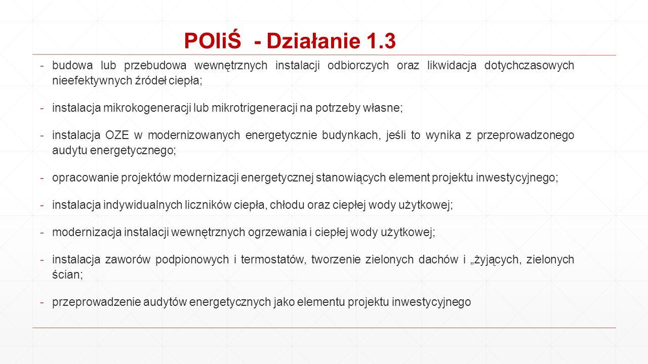 POIiŚ - Działanie 1.3 -budowa lub przebudowa wewnętrznych instalacji odbiorczych oraz likwidacja dotychczasowych nieefektywnych źródeł ciepła; -instal