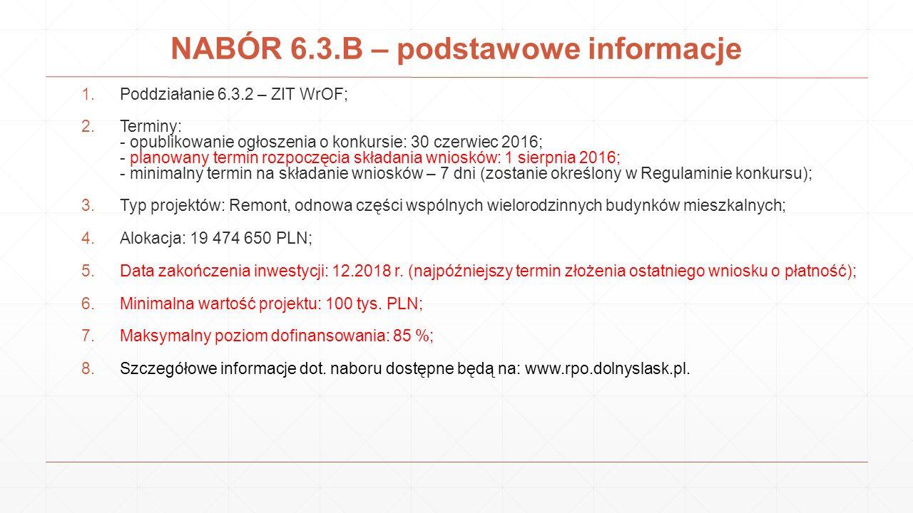 NABÓR 6.3.B – podstawowe informacje 1.Poddziałanie 6.3.2 – ZIT WrOF; 2.Terminy: - opublikowanie ogłoszenia o konkursie: 30 czerwiec 2016; - planowany termin rozpoczęcia składania wniosków: 1 sierpnia 2016; - minimalny termin na składanie wniosków – 7 dni (zostanie określony w Regulaminie konkursu); 3.Typ projektów: Remont, odnowa części wspólnych wielorodzinnych budynków mieszkalnych; 4.Alokacja: 19 474 650 PLN; 5.Data zakończenia inwestycji: 12.2018 r.