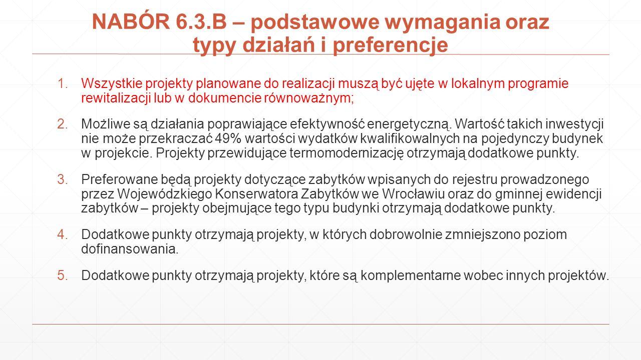 NABÓR 6.3.B – podstawowe wymagania oraz typy działań i preferencje 1.Wszystkie projekty planowane do realizacji muszą być ujęte w lokalnym programie rewitalizacji lub w dokumencie równoważnym; 2.Możliwe są działania poprawiające efektywność energetyczną.