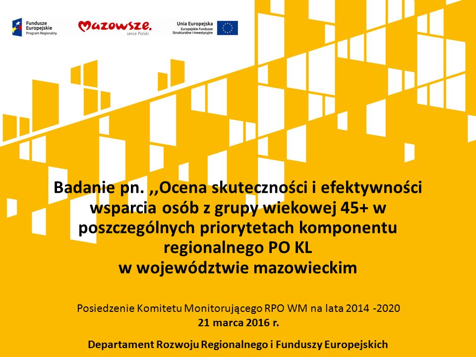 Badanie pn.,,Ocena skuteczności i efektywności wsparcia osób z grupy wiekowej 45+ w poszczególnych priorytetach komponentu regionalnego PO KL w województwie mazowieckim Posiedzenie Komitetu Monitorującego RPO WM na lata 2014 -2020 21 marca 2016 r.