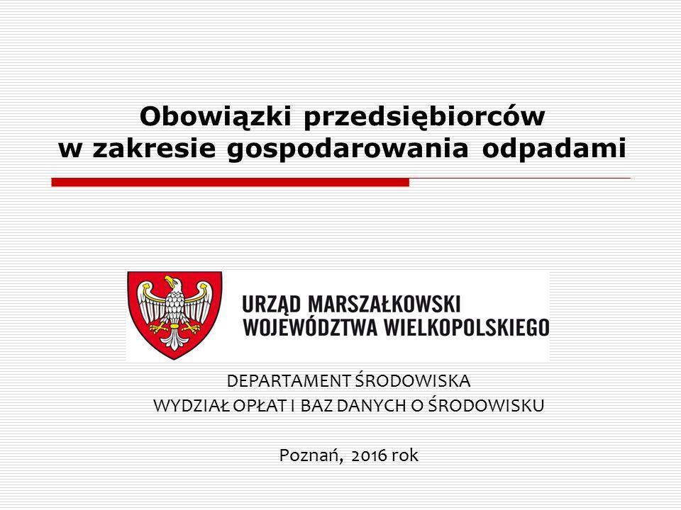 Obowiązki przedsiębiorców w zakresie gospodarowania odpadami DEPARTAMENT ŚRODOWISKA WYDZIAŁ OPŁAT I BAZ DANYCH O ŚRODOWISKU Poznań, 2016 rok