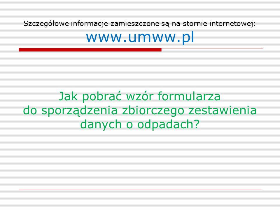 Szczegółowe informacje zamieszczone są na stornie internetowej: www.umww.pl Jak pobrać wzór formularza do sporządzenia zbiorczego zestawienia danych o odpadach