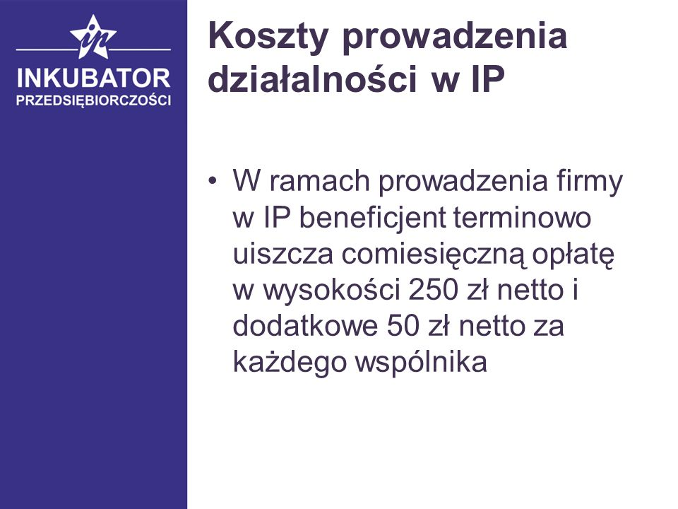 Koszty prowadzenia działalności w IP W ramach prowadzenia firmy w IP beneficjent terminowo uiszcza comiesięczną opłatę w wysokości 250 zł netto i dodatkowe 50 zł netto za każdego wspólnika
