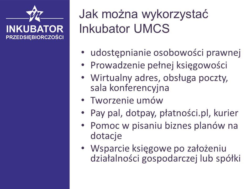 Jak można wykorzystać Inkubator UMCS udostępnianie osobowości prawnej Prowadzenie pełnej księgowości Wirtualny adres, obsługa poczty, sala konferencyjna Tworzenie umów Pay pal, dotpay, płatności.pl, kurier Pomoc w pisaniu biznes planów na dotacje Wsparcie księgowe po założeniu działalności gospodarczej lub spółki