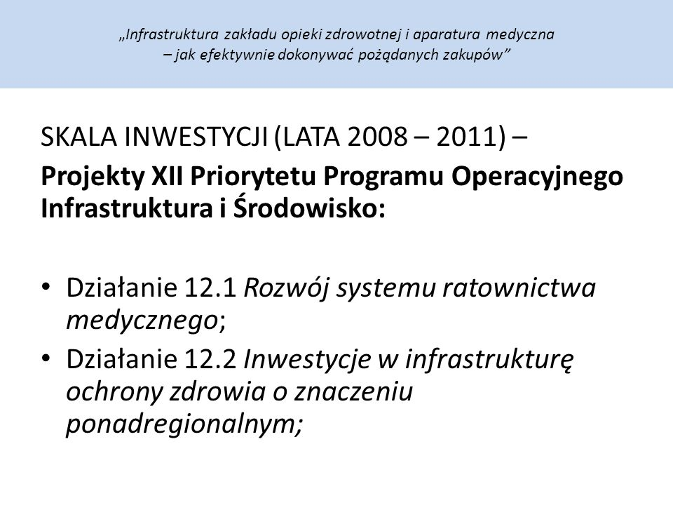 """""""Infrastruktura zakładu opieki zdrowotnej i aparatura medyczna – jak efektywnie dokonywać pożądanych zakupów SKALA INWESTYCJI (LATA 2008 – 2011) – Projekty XII Priorytetu Programu Operacyjnego Infrastruktura i Środowisko: Działanie 12.1 Rozwój systemu ratownictwa medycznego; Działanie 12.2 Inwestycje w infrastrukturę ochrony zdrowia o znaczeniu ponadregionalnym;"""