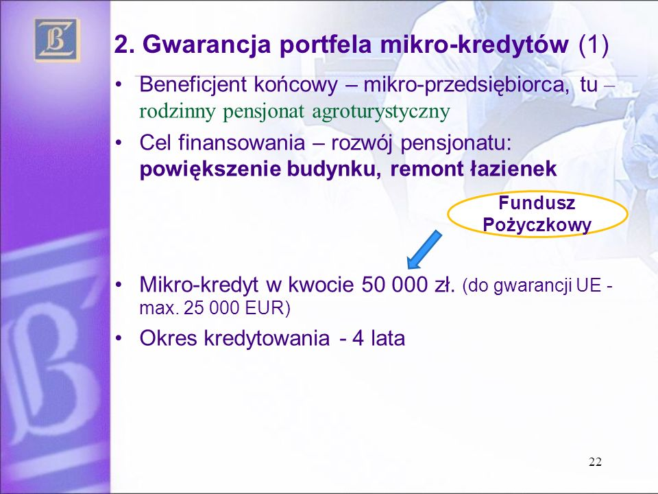 2. Gwarancja portfela mikro-kredytów (1) Beneficjent końcowy – mikro-przedsiębiorca, tu – rodzinny pensjonat agroturystyczny Cel finansowania – rozwój