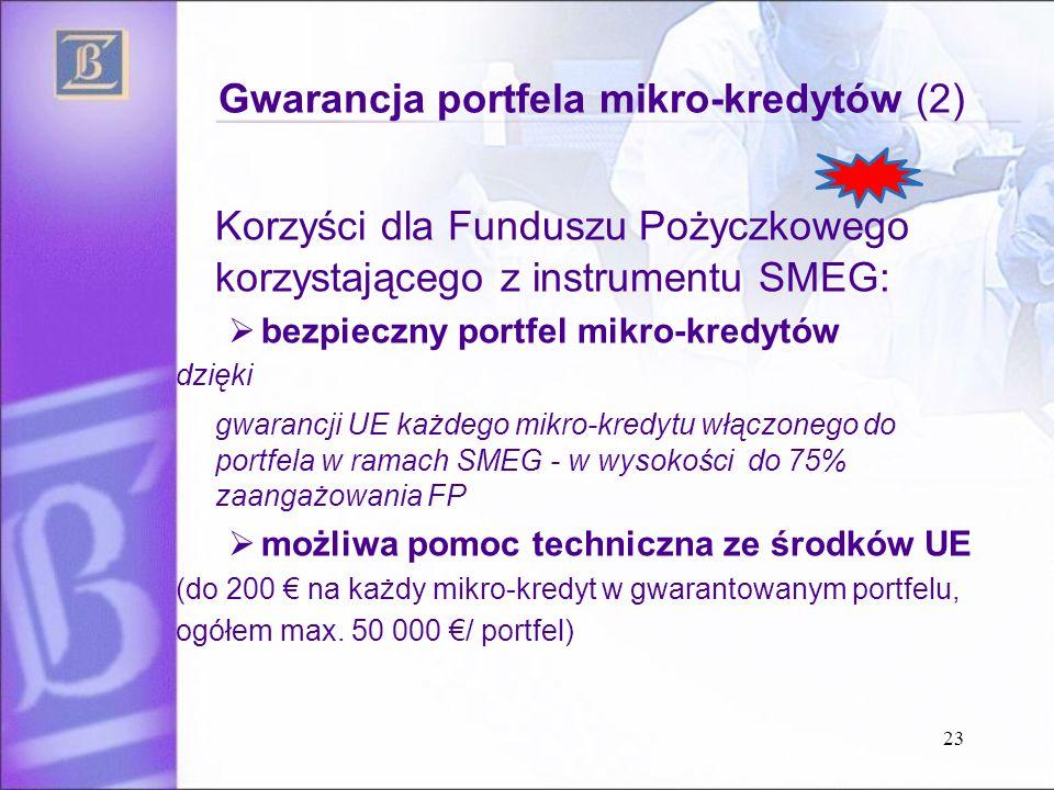 Gwarancja portfela mikro-kredytów (2) Korzyści dla Funduszu Pożyczkowego korzystającego z instrumentu SMEG:  bezpieczny portfel mikro-kredytów dzięki gwarancji UE każdego mikro-kredytu włączonego do portfela w ramach SMEG - w wysokości do 75% zaangażowania FP  możliwa pomoc techniczna ze środków UE (do 200 € na każdy mikro-kredyt w gwarantowanym portfelu, ogółem max.