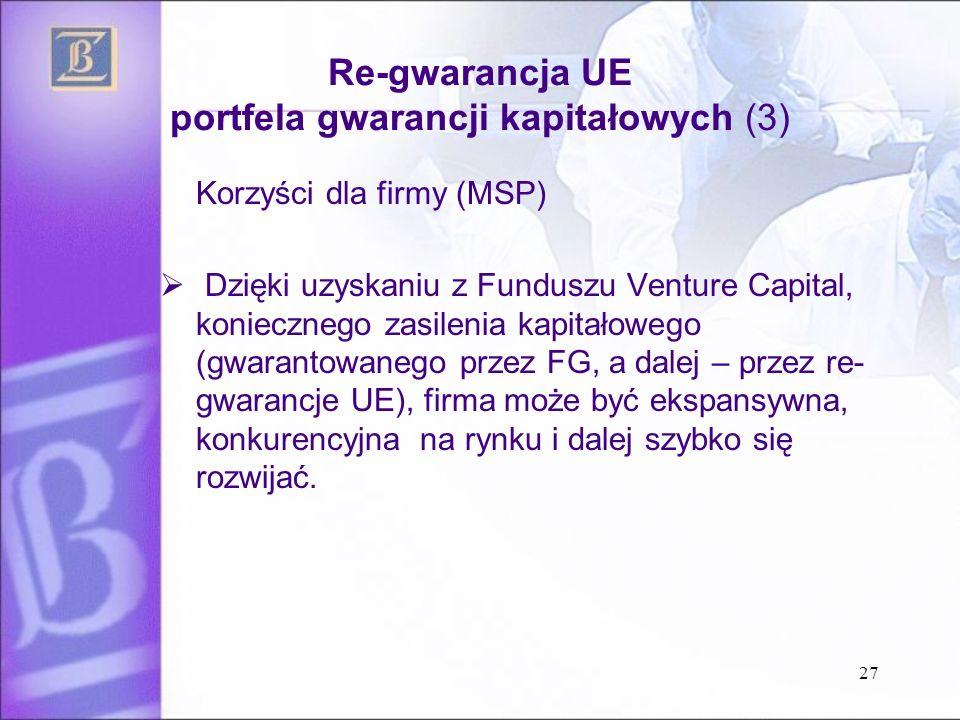 Re-gwarancja UE portfela gwarancji kapitałowych (3) Korzyści dla firmy (MSP)  Dzięki uzyskaniu z Funduszu Venture Capital, koniecznego zasilenia kapitałowego (gwarantowanego przez FG, a dalej – przez re- gwarancje UE), firma może być ekspansywna, konkurencyjna na rynku i dalej szybko się rozwijać.