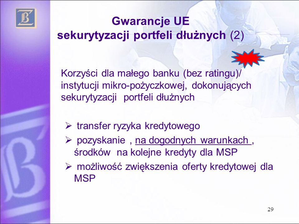Gwarancje UE sekurytyzacji portfeli dłużnych (2) Korzyści dla małego banku (bez ratingu)/ instytucji mikro-pożyczkowej, dokonujących sekurytyzacji portfeli dłużnych  transfer ryzyka kredytowego  pozyskanie, na dogodnych warunkach, środków na kolejne kredyty dla MSP  możliwość zwiększenia oferty kredytowej dla MSP 29