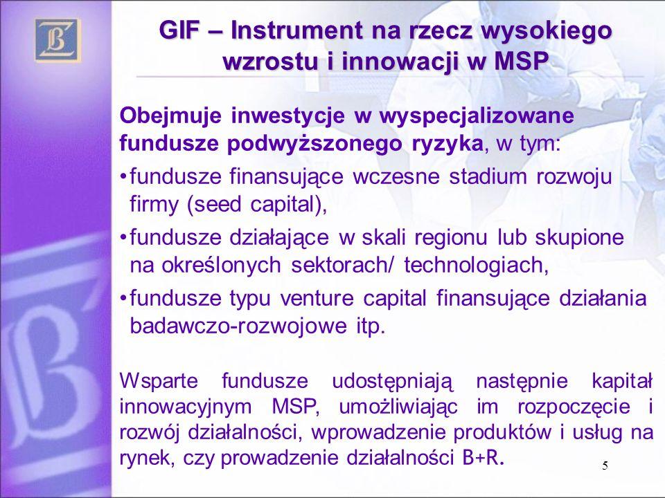 5 GIF – Instrument na rzecz wysokiego wzrostu i innowacji w MSP Obejmuje inwestycje w wyspecjalizowane fundusze podwyższonego ryzyka, w tym: fundusze finansujące wczesne stadium rozwoju firmy (seed capital), fundusze działające w skali regionu lub skupione na określonych sektorach/ technologiach, fundusze typu venture capital finansujące działania badawczo-rozwojowe itp.