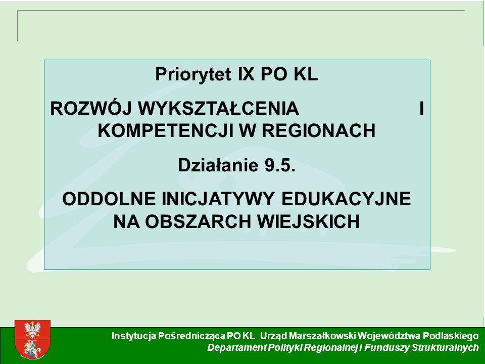 1 Instytucja Pośrednicząca PO KL Urząd Marszałkowski Województwa Podlaskiego Departament Polityki Regionalnej i Funduszy Strukturalnych Priorytet IX PO KL ROZWÓJ WYKSZTAŁCENIA I KOMPETENCJI W REGIONACH Działanie 9.5.