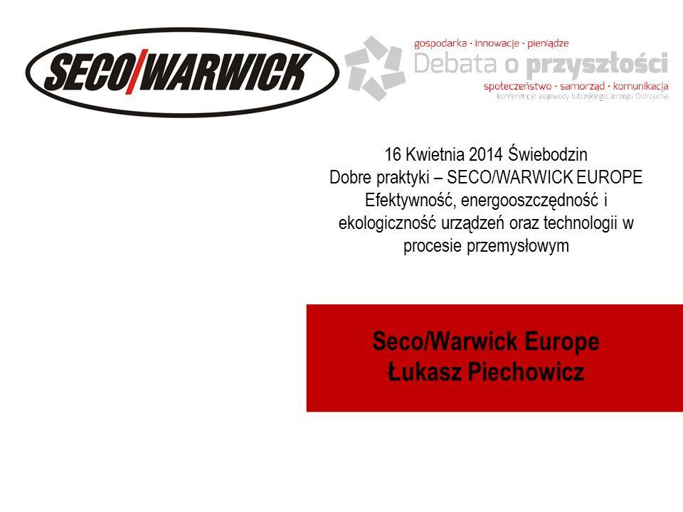 Seco/Warwick Europe Łukasz Piechowicz 16 Kwietnia 2014 Świebodzin Dobre praktyki – SECO/WARWICK EUROPE Efektywność, energooszczędność i ekologiczność urządzeń oraz technologii w procesie przemysłowym