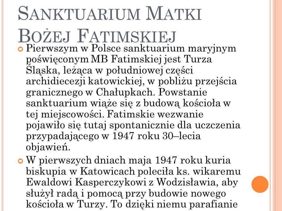 T URZA Ś LĄSKA - S ANKTUARIUM M ATKI B OŻEJ F ATIMSKIEJ Pierwszym w Polsce sanktuarium maryjnym poświęconym MB Fatimskiej jest Turza Śląska, leżąca w południowej części archidiecezji katowickiej, w pobliżu przejścia granicznego w Chałupkach.