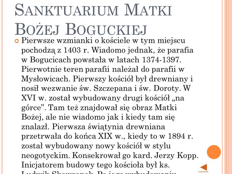 K ATOWICE - B OGUCICE - S ANKTUARIUM M ATKI B OŻEJ B OGUCKIEJ Pierwsze wzmianki o kościele w tym miejscu pochodzą z 1403 r.