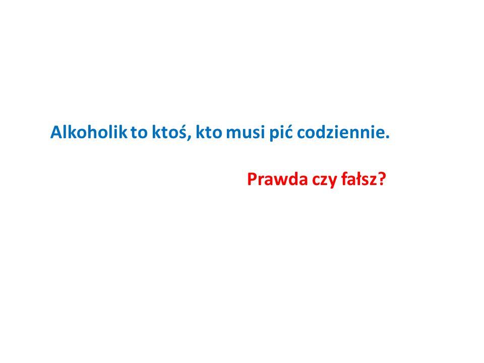 Alkoholik to ktoś, kto musi pić codziennie. Prawda czy fałsz