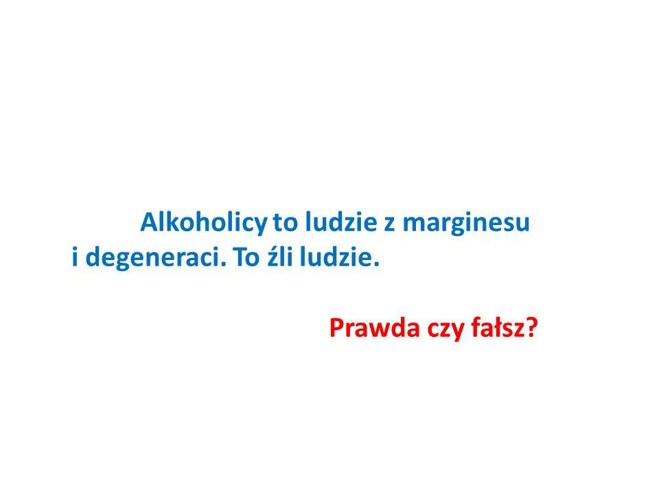 Alkoholicy to ludzie z marginesu i degeneraci. To źli ludzie. Prawda czy fałsz