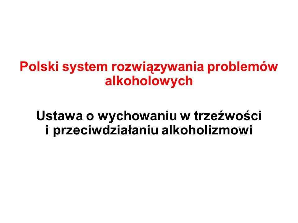 Polski system rozwiązywania problemów alkoholowych Ustawa o wychowaniu w trzeźwości i przeciwdziałaniu alkoholizmowi