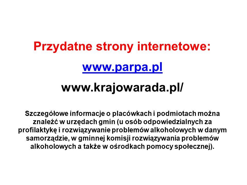 Przydatne strony internetowe: www.parpa.pl www.krajowarada.pl/ Szczegółowe informacje o placówkach i podmiotach można znaleźć w urzędach gmin (u osób odpowiedzialnych za profilaktykę i rozwiązywanie problemów alkoholowych w danym samorządzie, w gminnej komisji rozwiązywania problemów alkoholowych a także w ośrodkach pomocy społecznej).