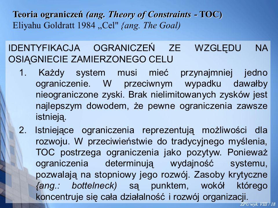 "ZPU wyk. VIII / 18 Teoria ograniczeń (ang. Theory of Constraints - TOC) Eliyahu Goldratt 1984 ""Cel"