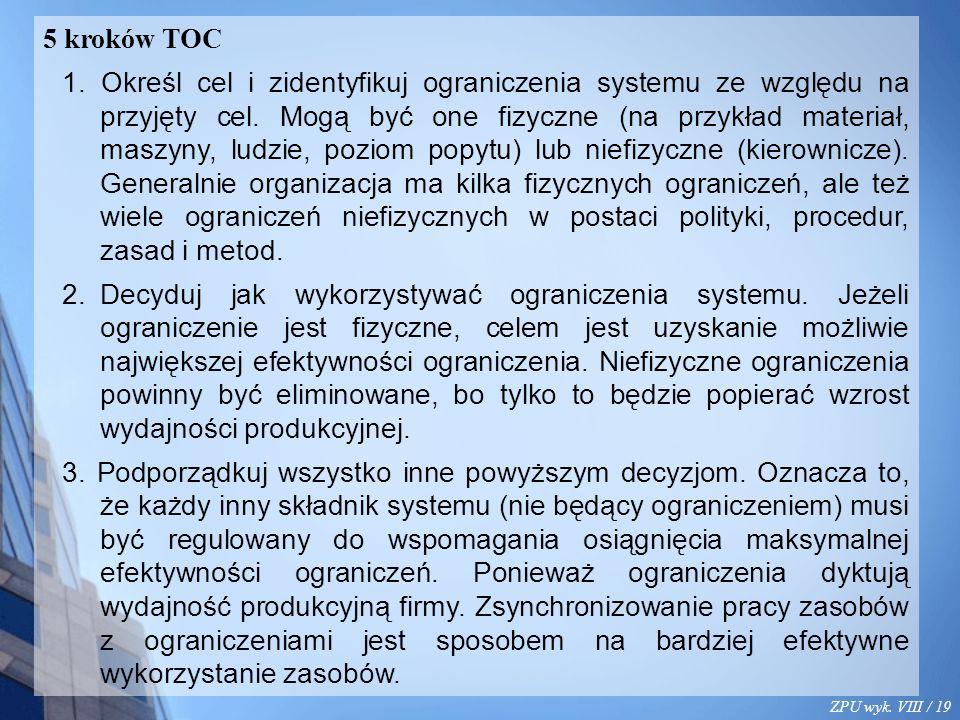 ZPU wyk. VIII / 19 5 kroków TOC 1. Określ cel i zidentyfikuj ograniczenia systemu ze względu na przyjęty cel. Mogą być one fizyczne (na przykład mater