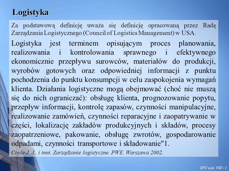 ZPU wyk. VIII / 2 Logistyka Za podstawową definicję uważa się definicję opracowaną przez Radę Zarządzania Logistycznego (Council of Logistics Manageme