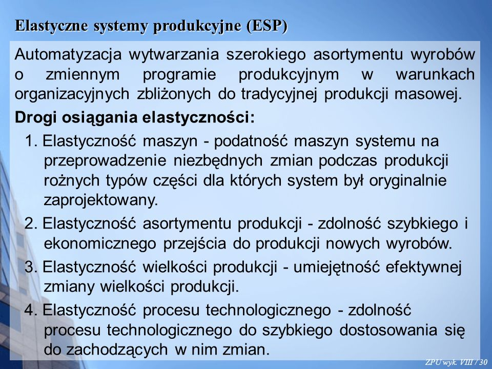 ZPU wyk. VIII / 30 Elastyczne systemy produkcyjne (ESP) Automatyzacja wytwarzania szerokiego asortymentu wyrobów o zmiennym programie produkcyjnym w w
