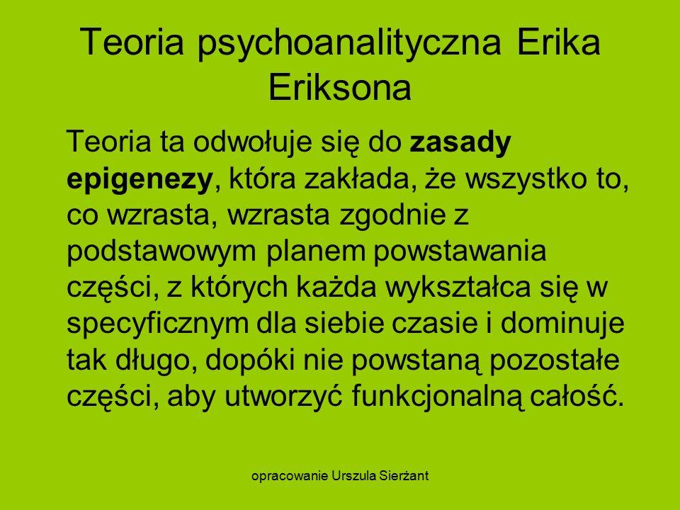 Teoria psychoanalityczna Erika Eriksona Teoria ta odwołuje się do zasady epigenezy, która zakłada, że wszystko to, co wzrasta, wzrasta zgodnie z podstawowym planem powstawania części, z których każda wykształca się w specyficznym dla siebie czasie i dominuje tak długo, dopóki nie powstaną pozostałe części, aby utworzyć funkcjonalną całość.