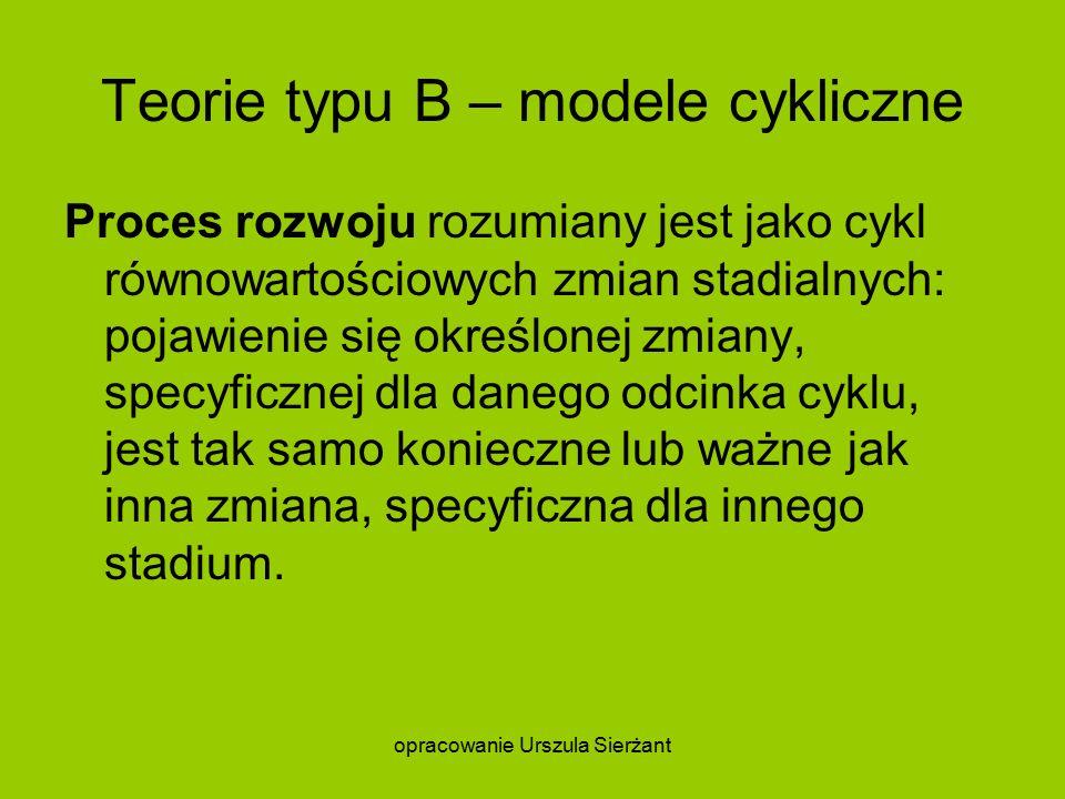 Teorie typu B – modele cykliczne Proces rozwoju rozumiany jest jako cykl równowartościowych zmian stadialnych: pojawienie się określonej zmiany, specyficznej dla danego odcinka cyklu, jest tak samo konieczne lub ważne jak inna zmiana, specyficzna dla innego stadium.