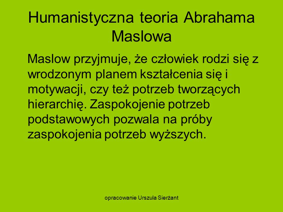 Humanistyczna teoria Abrahama Maslowa Maslow przyjmuje, że człowiek rodzi się z wrodzonym planem kształcenia się i motywacji, czy też potrzeb tworzących hierarchię.