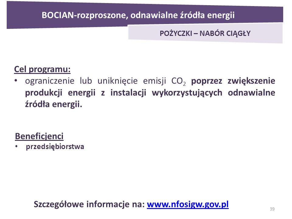 39 BOCIAN-rozproszone, odnawialne źródła energii POŻYCZKI – NABÓR CIĄGŁY Cel programu: ograniczenie lub uniknięcie emisji CO 2 poprzez zwiększenie produkcji energii z instalacji wykorzystujących odnawialne źródła energii.