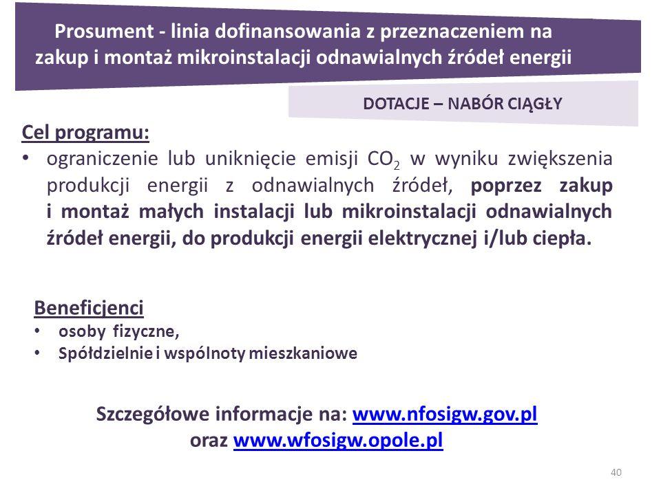 40 Prosument - linia dofinansowania z przeznaczeniem na zakup i montaż mikroinstalacji odnawialnych źródeł energii DOTACJE – NABÓR CIĄGŁY Cel programu: ograniczenie lub uniknięcie emisji CO 2 w wyniku zwiększenia produkcji energii z odnawialnych źródeł, poprzez zakup i montaż małych instalacji lub mikroinstalacji odnawialnych źródeł energii, do produkcji energii elektrycznej i/lub ciepła.