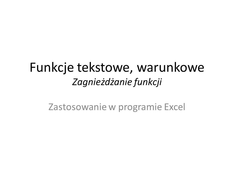 Funkcje tekstowe, warunkowe Zagnieżdżanie funkcji Zastosowanie w programie Excel