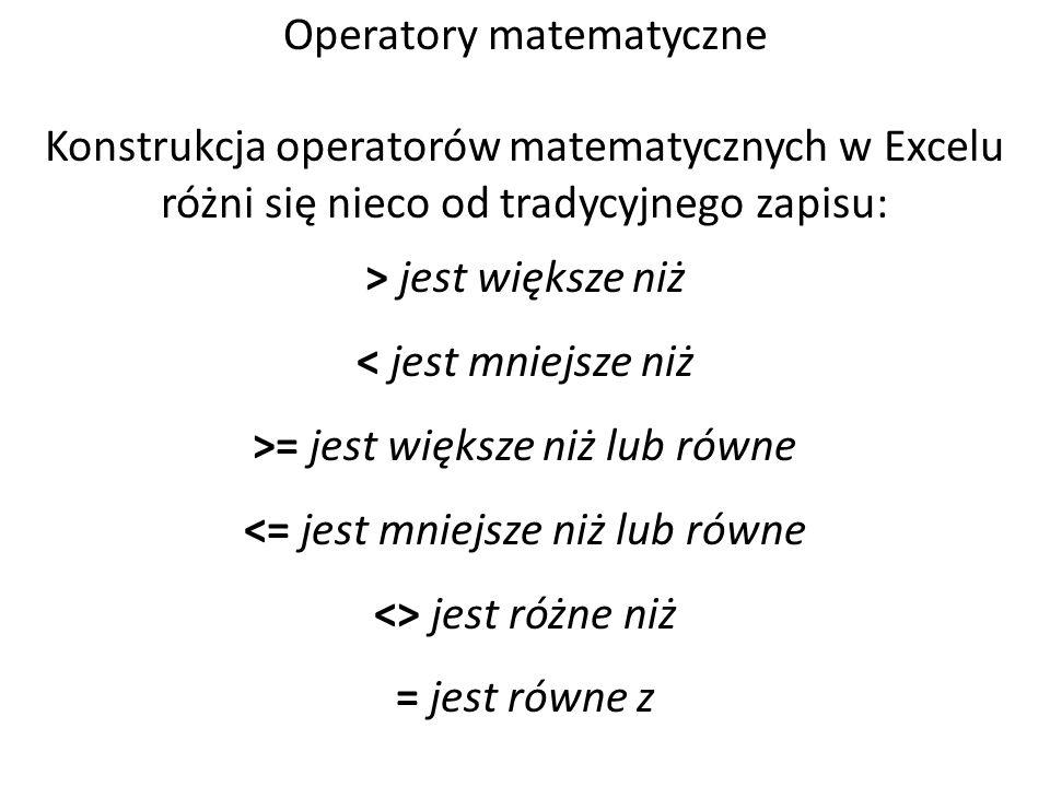 Operatory matematyczne Konstrukcja operatorów matematycznych w Excelu różni się nieco od tradycyjnego zapisu: > jest większe niż < jest mniejsze niż >= jest większe niż lub równe <= jest mniejsze niż lub równe <> jest różne niż = jest równe z