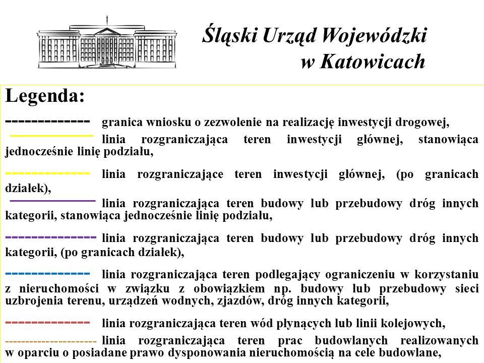 Śląski Urząd Wojewódzki w Katowicach Legenda: ------------- granica wniosku o zezwolenie na realizację inwestycji drogowej, linia rozgraniczająca teren inwestycji głównej, stanowiąca jednocześnie linię podziału, ------------- linia rozgraniczające teren inwestycji głównej, (po granicach działek), linia rozgraniczająca teren budowy lub przebudowy dróg innych kategorii, stanowiąca jednocześnie linię podziału, -------------- linia rozgraniczająca teren budowy lub przebudowy dróg innych kategorii, (po granicach działek), ------------- linia rozgraniczająca teren podlegający ograniczeniu w korzystaniu z nieruchomości w związku z obowiązkiem np.