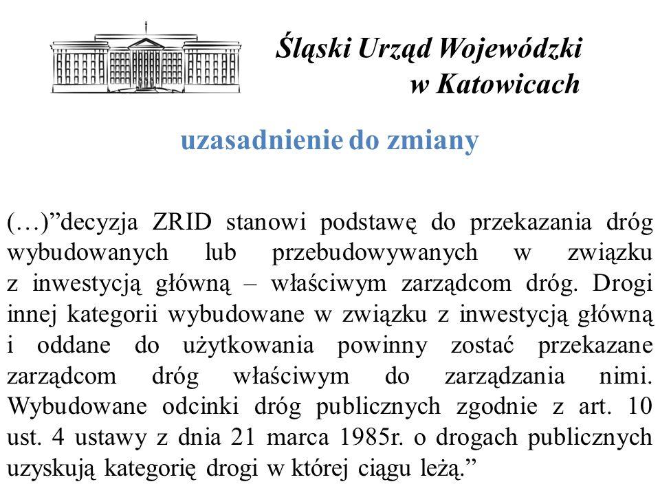 Śląski Urząd Wojewódzki w Katowicach uzasadnienie do zmiany (…) decyzja ZRID stanowi podstawę do przekazania dróg wybudowanych lub przebudowywanych w związku z inwestycją główną – właściwym zarządcom dróg.