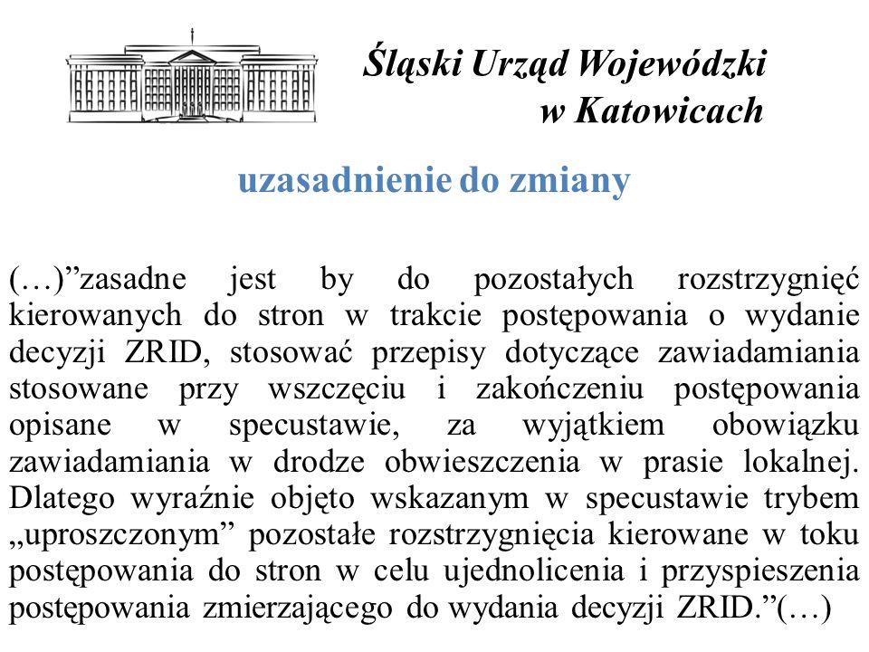 Śląski Urząd Wojewódzki w Katowicach uzasadnienie do zmiany (…) zasadne jest by do pozostałych rozstrzygnięć kierowanych do stron w trakcie postępowania o wydanie decyzji ZRID, stosować przepisy dotyczące zawiadamiania stosowane przy wszczęciu i zakończeniu postępowania opisane w specustawie, za wyjątkiem obowiązku zawiadamiania w drodze obwieszczenia w prasie lokalnej.
