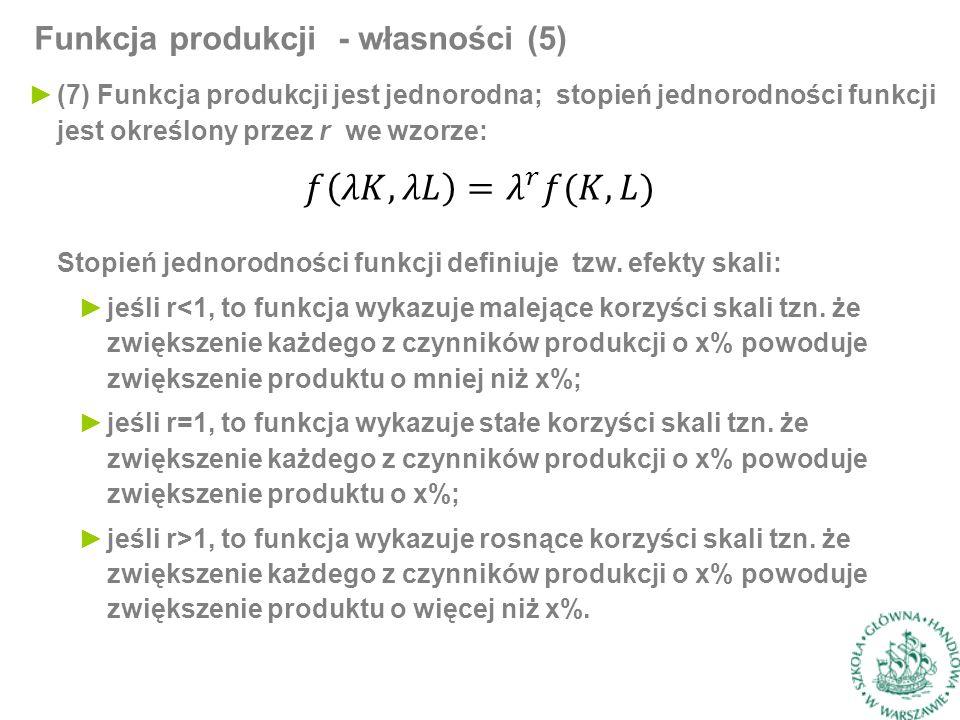 Funkcja produkcji - własności (5) ►(7) Funkcja produkcji jest jednorodna; stopień jednorodności funkcji jest określony przez r we wzorze: Stopień jednorodności funkcji definiuje tzw.