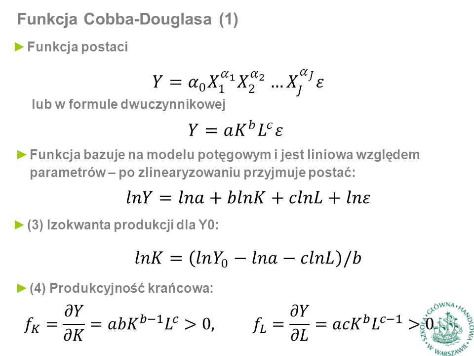Funkcja Cobba-Douglasa (1) ►Funkcja bazuje na modelu potęgowym i jest liniowa względem parametrów – po zlinearyzowaniu przyjmuje postać: ►Funkcja postaci lub w formule dwuczynnikowej ►(4) Produkcyjność krańcowa: ►(3) Izokwanta produkcji dla Y0: