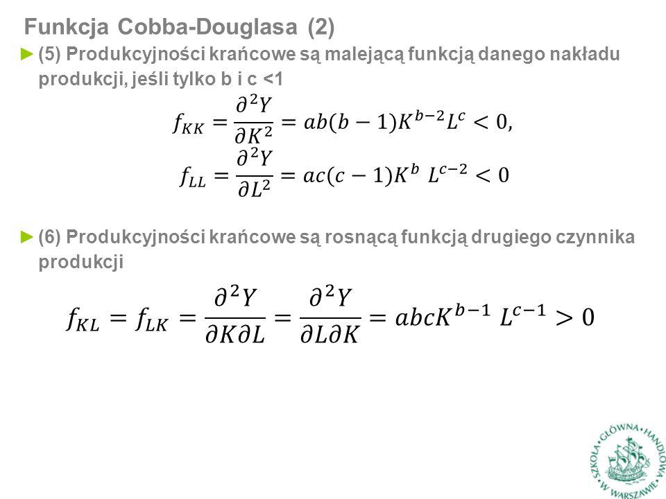 Funkcja Cobba-Douglasa (2) ►(6) Produkcyjności krańcowe są rosnącą funkcją drugiego czynnika produkcji ►(5) Produkcyjności krańcowe są malejącą funkcją danego nakładu produkcji, jeśli tylko b i c <1