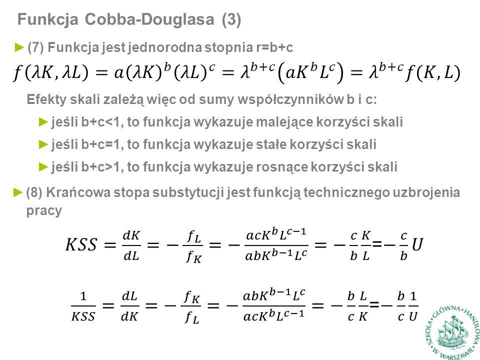 Funkcja Cobba-Douglasa (3) ►(8) Krańcowa stopa substytucji jest funkcją technicznego uzbrojenia pracy ►(7) Funkcja jest jednorodna stopnia r=b+c Efekty skali zależą więc od sumy współczynników b i c: ►jeśli b+c<1, to funkcja wykazuje malejące korzyści skali ►jeśli b+c=1, to funkcja wykazuje stałe korzyści skali ►jeśli b+c>1, to funkcja wykazuje rosnące korzyści skali