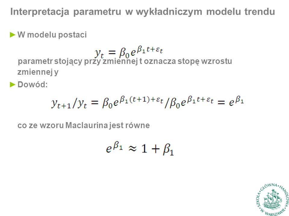 Interpretacja parametru w wykładniczym modelu trendu parametr stojący przy zmiennej t oznacza stopę wzrostu zmiennej y ►Dowód: ►W modelu postaci co ze wzoru Maclaurina jest równe